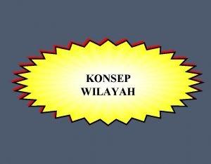 KONSEP WILAYAH PENGERTIAN WILAYAH Unit geografis subnasional merupakan