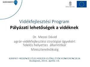 Vidkfejlesztsi Program Plyzati lehetsgek a vidknek Dr Mezei