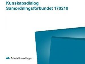 Kunskapsdialog Samordningsfrbundet 170210 Aktuellt just nu p Arbetsfrmedlingen