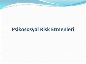 Psikososyal Risk Etmenleri Konunun alt balklar yerinde sal