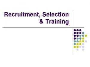 Recruitment Selection Training Recruitment process l l l