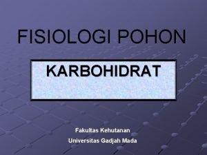 FISIOLOGI POHON KARBOHIDRAT Fakultas Kehutanan Universitas Gadjah Mada