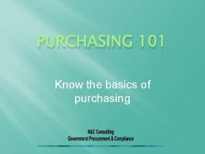 PURCHASING 101 Know the basics of purchasing Why