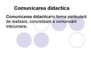 Comunicarea didacticao forma particular de realizare concretizare a