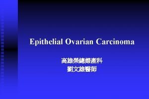 Epithelial Ovarian Carcinoma Introduction n Malignant neoplasms of