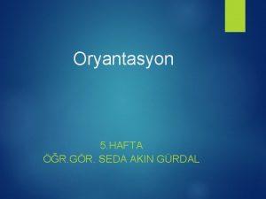 Oryantasyon 5 HAFTA R GR SEDA AKIN GRDAL