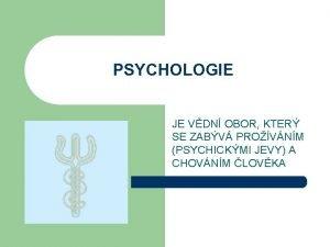 PSYCHOLOGIE JE VDN OBOR KTER SE ZABV PROVNM