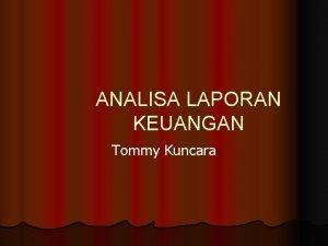 ANALISA LAPORAN KEUANGAN Tommy Kuncara 1 LAPORAN KEUANGAN