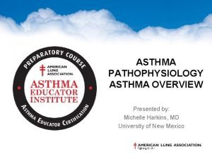 ASTHMA PATHOPHYSIOLOGY ASTHMA OVERVIEW Presented by Michelle Harkins
