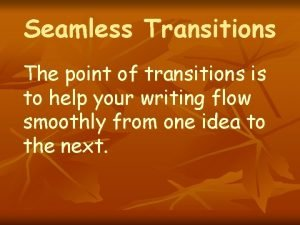 Seamless Transitions The point of transitions is to