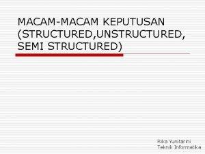MACAMMACAM KEPUTUSAN STRUCTURED UNSTRUCTURED SEMI STRUCTURED Rika Yunitarini