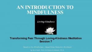AN INTRODUCTION TO MINDFULNESS Transforming Fear Through LovingKindness