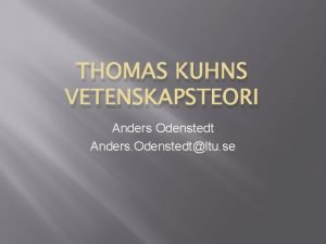 THOMAS KUHNS VETENSKAPSTEORI Anders Odenstedt Anders Odenstedtltu se