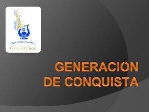GENERACIN DE CONQUISTA Qu es una Generacin de