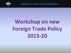 FEDERATION OF INDIAN EXPORT ORGANISATIONS Workshop on new