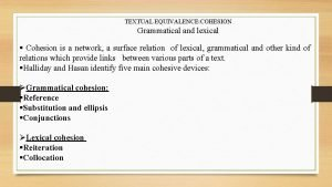 TEXTUAL EQUIVALENCE COHESION Grammatical and lexical Cohesion is