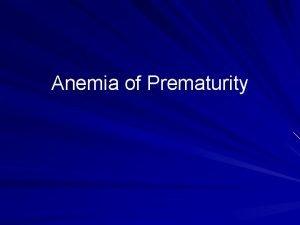 Anemia of Prematurity Background Anemia of prematurity AOP
