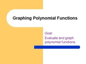 Graphing Polynomial Functions Goal Evaluate and graph polynomial