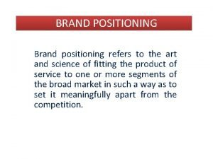 BRAND POSITIONING Brand positioning refers to the art