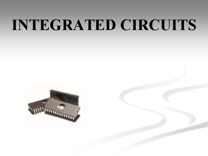 INTEGRATED CIRCUITS INTEGRATED CIRCUITS In electronics an integrated
