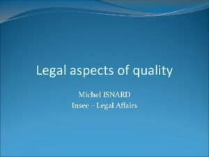 Legal aspects of quality Michel ISNARD Insee Legal