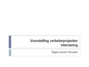 Voorstelling verbeterprojecten internering Regio LeuvenTervuren Overzicht Inleiding Overzicht