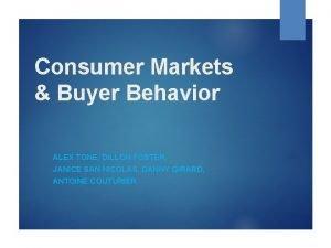 Consumer Markets Buyer Behavior ALEX TONE DILLON FOSTER