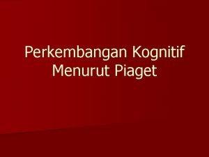 Perkembangan Kognitif Menurut Piaget Belajar menurut Piaget n