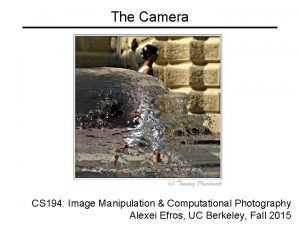 The Camera CS 194 Image Manipulation Computational Photography