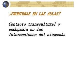 FRONTERAS EN LAS AULAS Contacto transcultural y endogamia