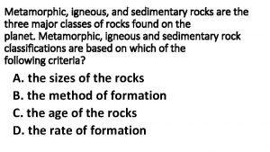 Metamorphic igneous and sedimentary rocks are three major