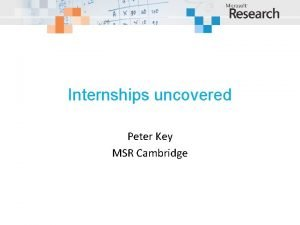 Internships uncovered Peter Key MSR Cambridge Why and