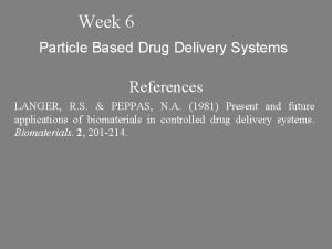 Week 6 Particle Based Drug Delivery Systems References