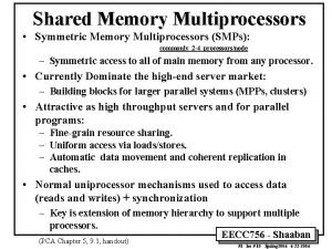 Shared Memory Multiprocessors Symmetric Memory Multiprocessors SMPs commonly