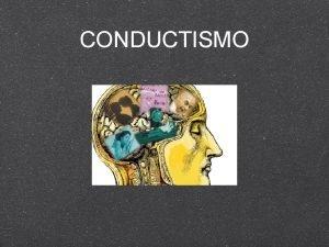 CONDUCTISMO Conductismo Corriente psicolgica que considera la conducta