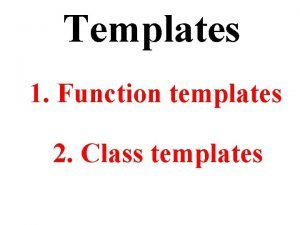 Templates 1 Function templates 2 Class templates Com