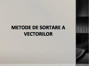 METODE DE SORTARE A VECTORILOR Sortarea consta in