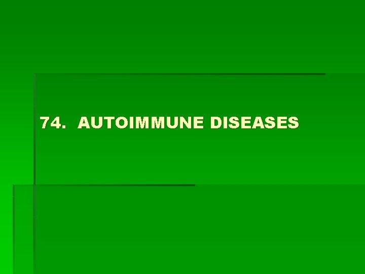 74 AUTOIMMUNE DISEASES Autoimmune disease Results from a
