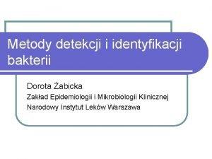 Metody detekcji i identyfikacji bakterii Dorota abicka Zakad
