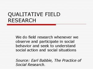 QUALITATIVE FIELD RESEARCH We do field research whenever