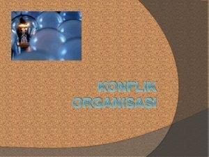 KONFLIK ORGANISASI Konflik Organisasi Munculnya konflik dlm organisasi