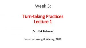 Week 3 Turntaking Practices Lecture 1 Dr Ufuk