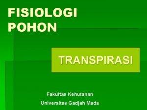 FISIOLOGI POHON TRANSPIRASI Fakultas Kehutanan Universitas Gadjah Mada