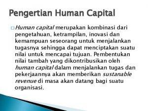 Pengertian Human Capital Human capital merupakan kombinasi dari
