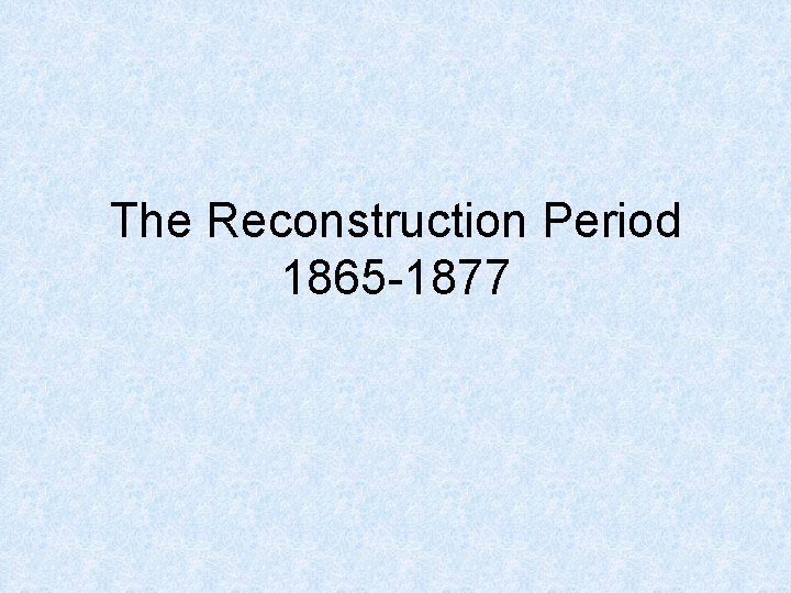 The Reconstruction Period 1865 1877 Reconstruction What is