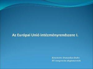 Az Eurpai Uni intzmnyrendszere I Ksztette Domonkos Endre