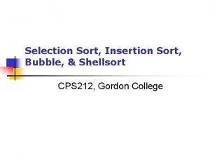 Selection Sort Insertion Sort Bubble Shellsort CPS 212