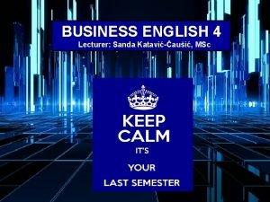BUSINESS ENGLISH 4 Lecturer Sanda Kataviaui MSc WELCOME