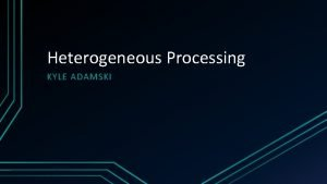 Heterogeneous Processing KYLE ADAMSKI Overview What is heterogeneous