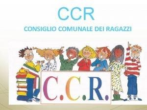 CCR CONSIGLIO COMUNALE DEI RAGAZZI Un progetto di